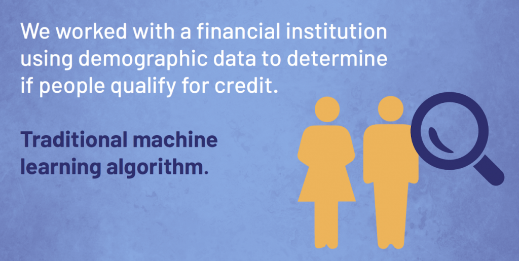 We worked with a financial institution using demographic data to determine if people qualify for credit.